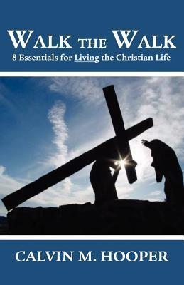 Walk the Walk: Eight Essentials for Living The Christian Life  by  Calvin M. Hooper