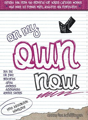 On My Own Now: Straight Talk from the Proverbs for Young Christian Women who Want to Remain Pure, Debtfree and Regretfree Donna Lee Schillinger