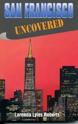 San Francisco Uncovered  by  Larenda Lyles Roberts