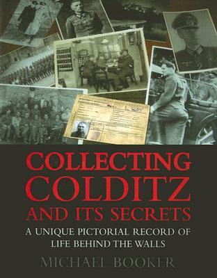 Collecting Colditz: A Unique Pictorial Record of Life Behind the Walls  by  Michael Booker