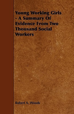 Young Working Girls - A Summary of Evidence from Two Thousand Social Workers  by  Robert A. Woods
