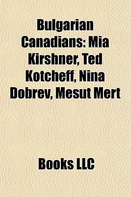 Bulgarian Canadians: Mia Kirshner, Ted Kotcheff, Nina Dobrev, Mesut Mert Books LLC