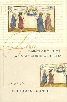 The Saintly Politics of Catherine of Siena  by  F. Thomas Luongo