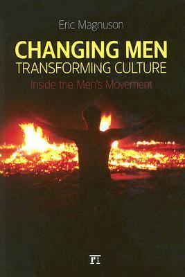 Changing Men, Transforming Culture: Inside the Mens Movement  by  Eric Magnuson