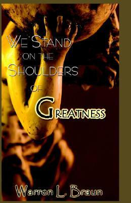 We Stand on the Shoulders of Greatness Warren L. Braun