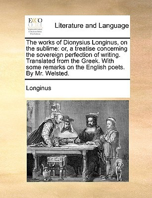 The Works of Dionysius Longinus, on the Sublime: Or, a Treatise Concerning the Sovereign Perfection of Writing. Translated from the Greek. with Some R  by  Longinus