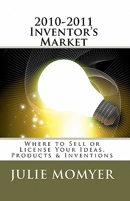 2010-2011 Inventors Market: Where to Sell or License Your Ideas, Products & Inventions Julie Momyer