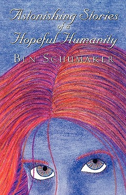 Astonishing Stories of a Hopeful Humanity  by  Ben Schumaker