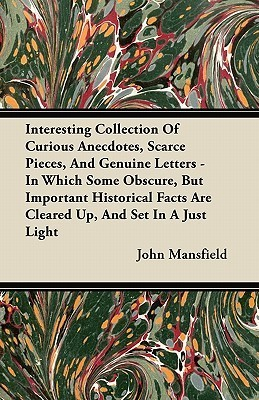 Interesting Collection of Curious Anecdotes, Scarce Pieces, and Genuine Letters - In Which Some Obscure, But Important Historical Facts Are Cleared Up John Mansfield