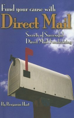 Fund Your Cause with Direct Mail: Secrets of Successful Direct Mail Fundraising  by  Benjamin Hart