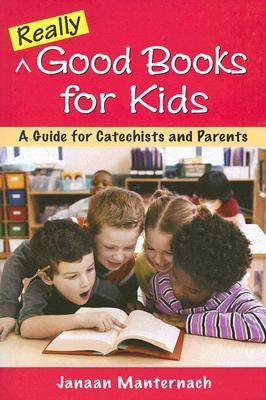 Really Good Books for Kids: A Guide for Catechists and Parents  by  Janaan Manternach