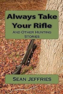Always Take Your Rifle: And Other Hunting Stories Sean Jeffries