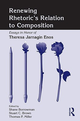 Renewing Rhetorics Relation to Composition: Essays in Honor of Theresa Jarnagin Enos Borrowman Shane