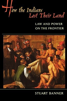 How the Indians Lost Their Land: Law and Power on the Frontier  by  Stuart Banner