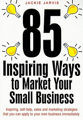 85 Inspiring Ways To Market Your Small Business: Inspiring, Self Help Marketing Strategies That You Can Apply To Your Own Business Immediately  by  Jackie Jarvis