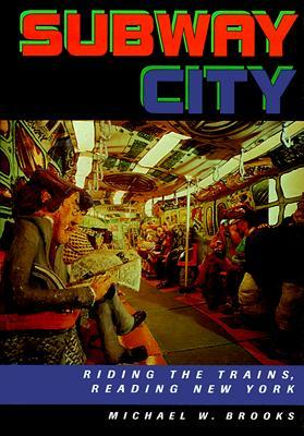 Subway City: Riding the Trains, Reading New York Michael W. Brooks