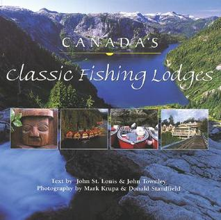 Canadas Classic Fishing Lodges  by  John  St. Louis