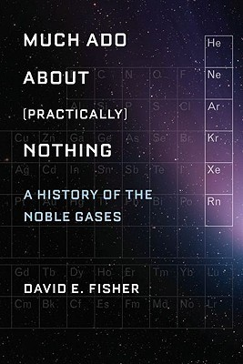 Much Ado About (Practically) Nothing: A History of the Noble Gases David E. Fisher