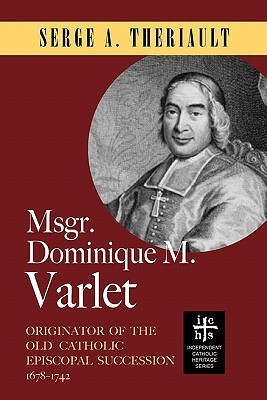 Msgr. Dominique M. Varlet: Originator of the Old Catholic Episcopal Succession 1678-1742  by  Serge A. Theriault