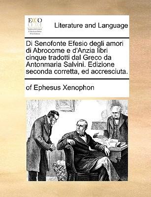 Di Senofonte Efesio degli Amori di Abrocome e DAnzia Libri V, Ed Accresciuta  by  Xenophon of Ephesus