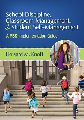 School Discipline, Classroom Management, and Student Self-Management: A PBS Implementation Guide Howard M. Knoff