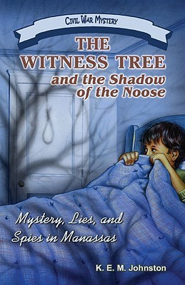 The Witness Tree and the Shadow of the Noose: Mystery, Lies, and Spies in Manassas  by  K.E.M. Johnston
