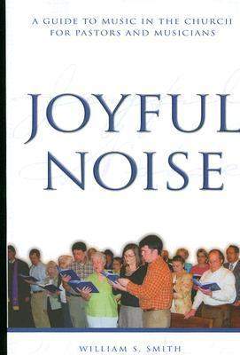 Joyful Noise: A Guide to Music in the Church for Pastors and Musicians  by  William S. Smith