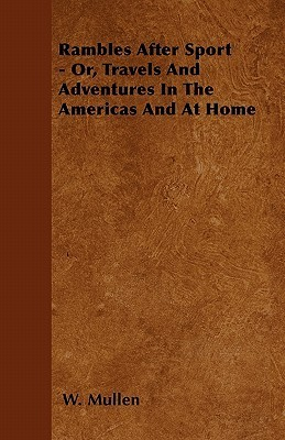 Rambles After Sport - Or, Travels and Adventures in the Americas and at Home W. Mullen