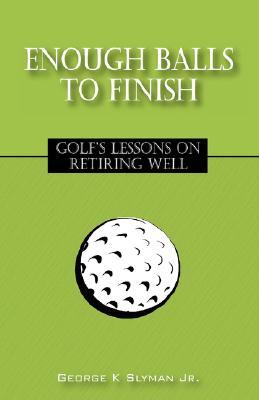 Enough Balls to Finish: Golfs Lessons on Retiring Well George K. Slyman Jr.