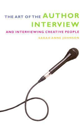 The Art of the Author Interview: And Interviewing Creative People  by  Sarah Anne Johnson