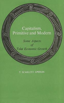Capitalism, Primitive and Modern: Some Aspects of Tolai Economic Growth  by  T. Scarlett Epstein