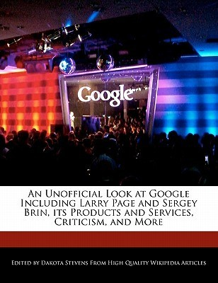 An Unofficial Look at Google Including Larry Page and Sergey Brin, Its Products and Services, Criticism, and More  by  Dakota Stevens