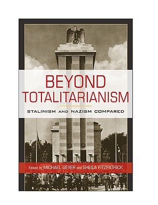 Beyond Totalitarianism: Stalinism and Nazism Compared Michael Geyer