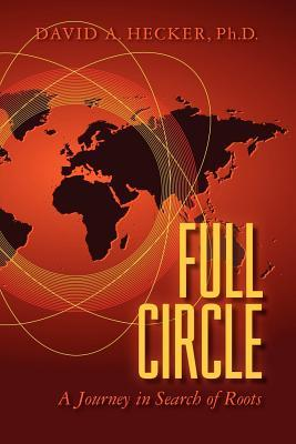 Full Circle: A Journey in Search of Roots  by  David A. Hecker