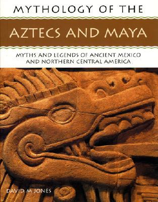 Mythology of the Aztecs and Maya: Myths and Legends of Ancient Mexico and Northern Central America  by  David M. Jones