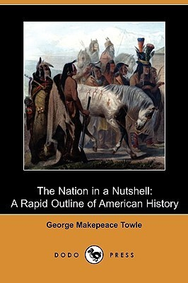 The Nation in a Nutshell: A Rapid Outline of American History  by  George M. Towle