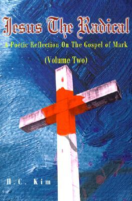 Jesus The Radical: A Poetic Reflection On The Gospel of Mark, Volume Two H.C. Kim