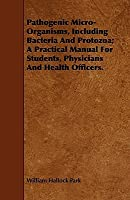 Pathogenic Micro-Organisms Including Bacteria and Protozoa a Practical Manual for Students, Physicians and Health Officers ... William Hallock Park