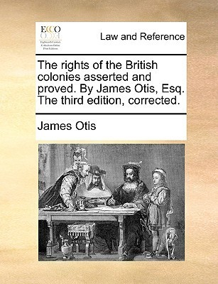 The Rights of the British Colonies Asserted and Proved.  by  James Otis, Esq. the Third Edition, Corrected by James  Otis