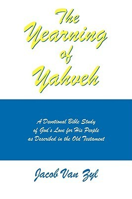 The Yearning of Yahveh: A Devotional Bible Study of Gods Love for His People as Described in the Old Testament Jacob M. Van Zyl