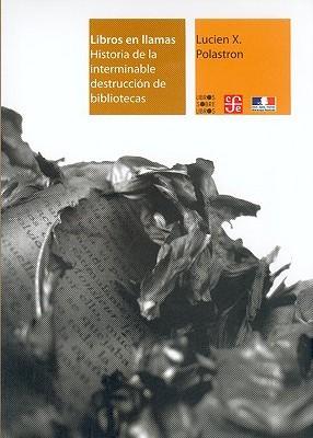 Libros En Llamas. Historia de La Interminable Destruccion de Bibliotecas Javier Sicilia