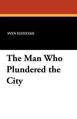 The Man Who Plundered the City Sven Elvestad
