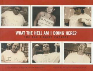 What the Hell Am I Doing Here?: The 100 T-Shirt Project Abram Shalom Himelstein