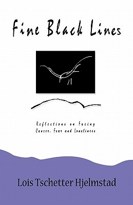 Fine Black Lines: Reflections on Facing Cancer, Fear and Loneliness Lois Tschetter Hjelmstad