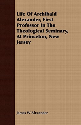 Life of Archibald Alexander, First Professor in the Theological Seminary, at Princeton, New Jersey James W. Alexander