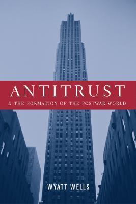 Antitrust and the Formation of the Postwar World Wyatt Wells