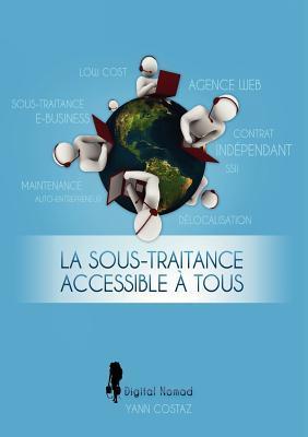 La Sous-Traitance Accessible à Tous: Boostez votre Business en Faisant Travailler les Autres pour Vous ! Yann Costaz