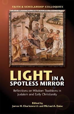 Light in a Spotless Mirror: Reflections on Wisdom Traditions in Judaism and Early Christianity  by  Michael A. Daise