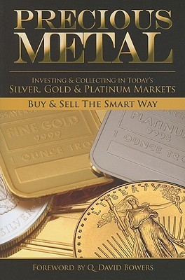 Precious Metal: Investing and Collecting in Todays Silver, Gold, and Platinum Markets Q. David Bowers
