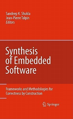Synthesis of Embedded Software: Frameworks and Methodologies for Correctness Construction by Sandeep K. Shukla